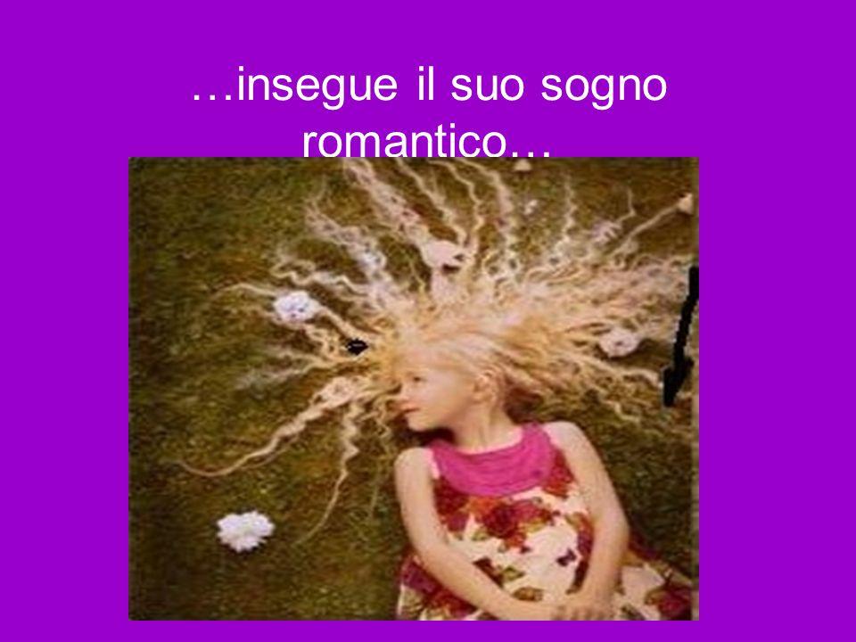 …insegue il suo sogno romantico…