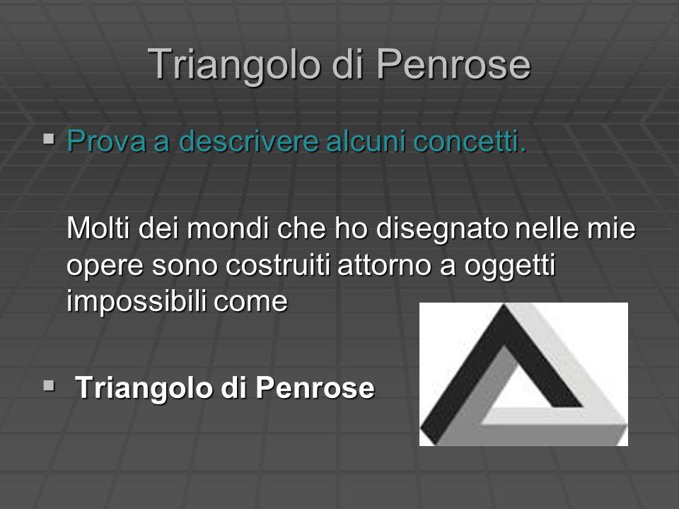 Triangolo di Penrose Prova a descrivere alcuni concetti.