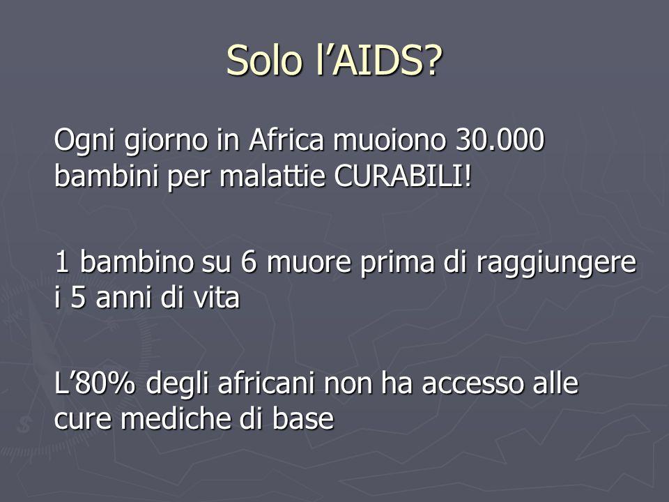 Solo l'AIDS Ogni giorno in Africa muoiono 30.000 bambini per malattie CURABILI! 1 bambino su 6 muore prima di raggiungere i 5 anni di vita.