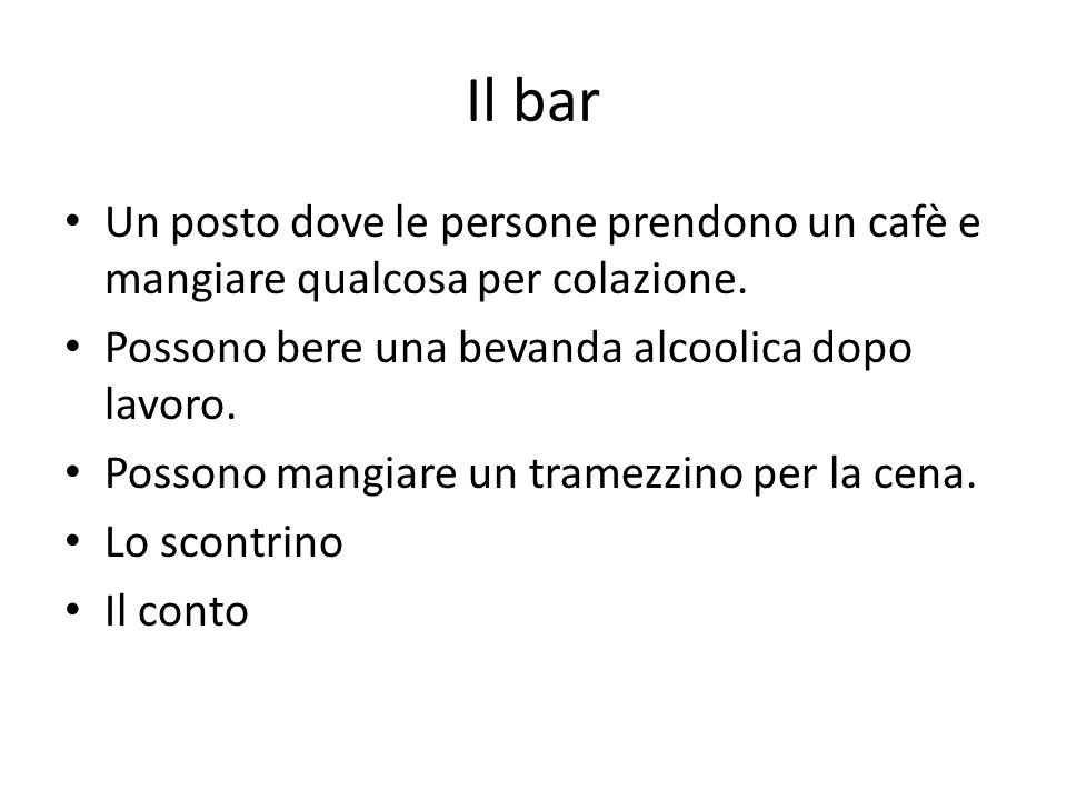 Il bar Un posto dove le persone prendono un cafè e mangiare qualcosa per colazione. Possono bere una bevanda alcoolica dopo lavoro.