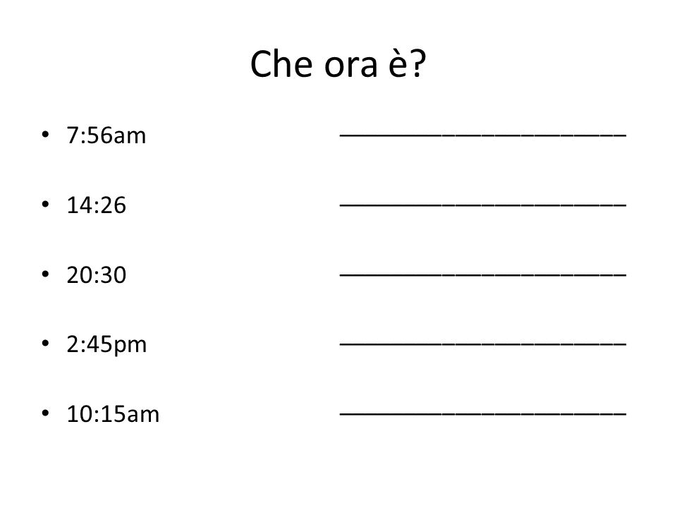 Che ora è ______________________ 7:56am 14:26 20:30 2:45pm 10:15am