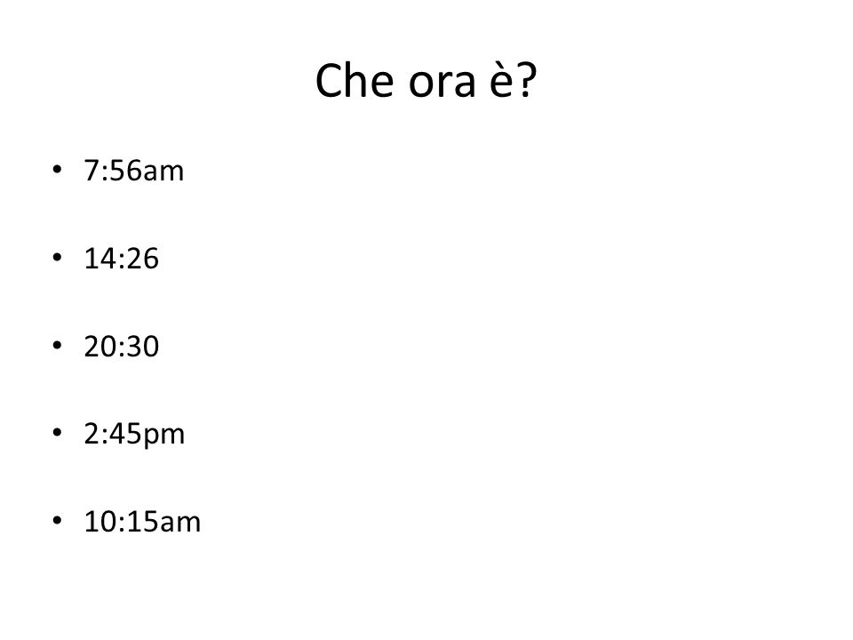 Che ora è 7:56am 14:26 20:30 2:45pm 10:15am