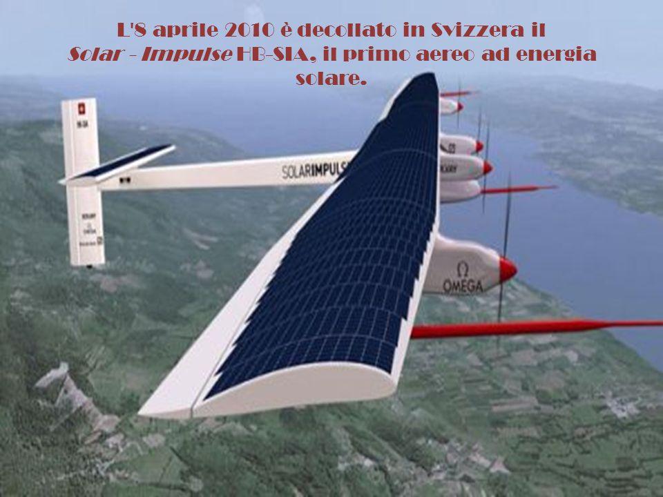 L 8 aprile 2010 è decollato in Svizzera il Solar - Impulse HB-SIA, il primo aereo ad energia solare.