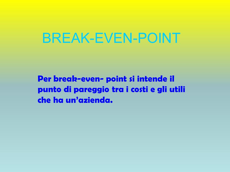 BREAK-EVEN-POINT Per break-even- point si intende il punto di pareggio tra i costi e gli utili che ha un'azienda.