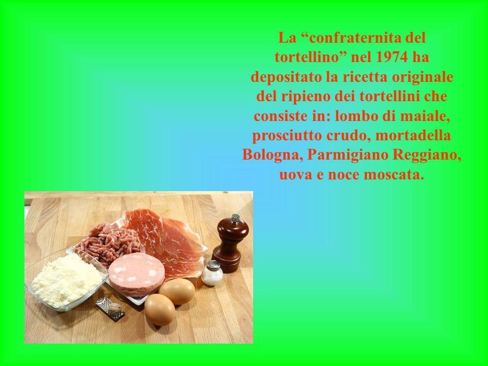 La confraternita del tortellino nel 1974 ha depositato la ricetta originale del ripieno dei tortellini che consiste in: lombo di maiale, prosciutto crudo, mortadella Bologna, Parmigiano Reggiano, uova e noce moscata.