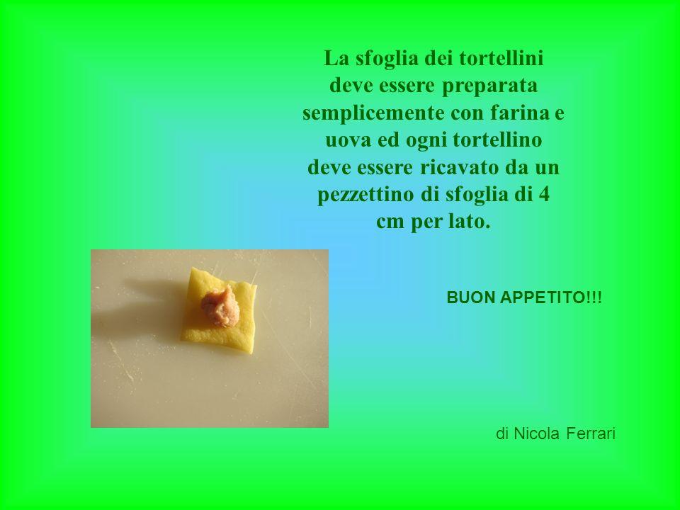 La sfoglia dei tortellini deve essere preparata semplicemente con farina e uova ed ogni tortellino deve essere ricavato da un pezzettino di sfoglia di 4 cm per lato.
