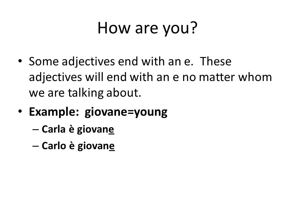 How are you Some adjectives end with an e. These adjectives will end with an e no matter whom we are talking about.