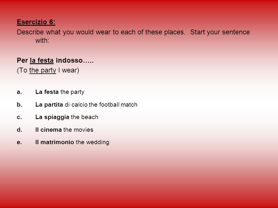 Esercizio 6: Describe what you would wear to each of these places. Start your sentence with: Per la festa indosso…..