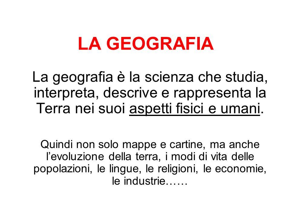 LA GEOGRAFIA La geografia è la scienza che studia, interpreta, descrive e rappresenta la Terra nei suoi aspetti fisici e umani.