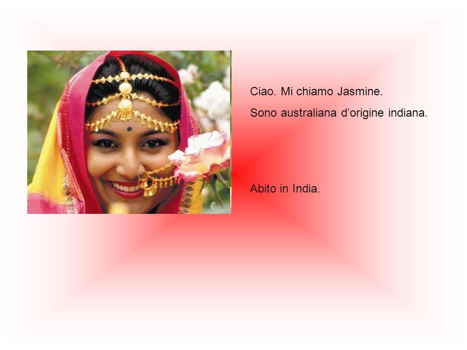 Ciao. Mi chiamo Jasmine. Sono australiana d'origine indiana. Abito in India.