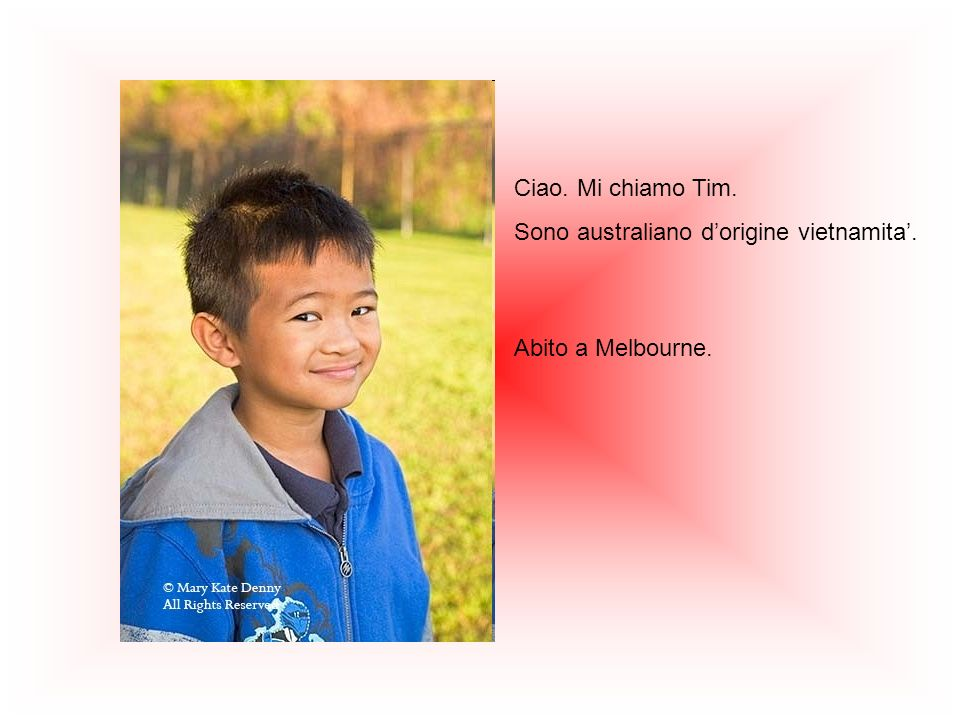 Ciao. Mi chiamo Tim. Sono australiano d'origine vietnamita'. Abito a Melbourne.