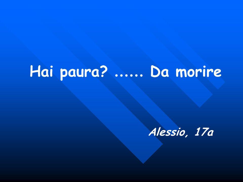 Hai paura …… Da morire Alessio, 17a