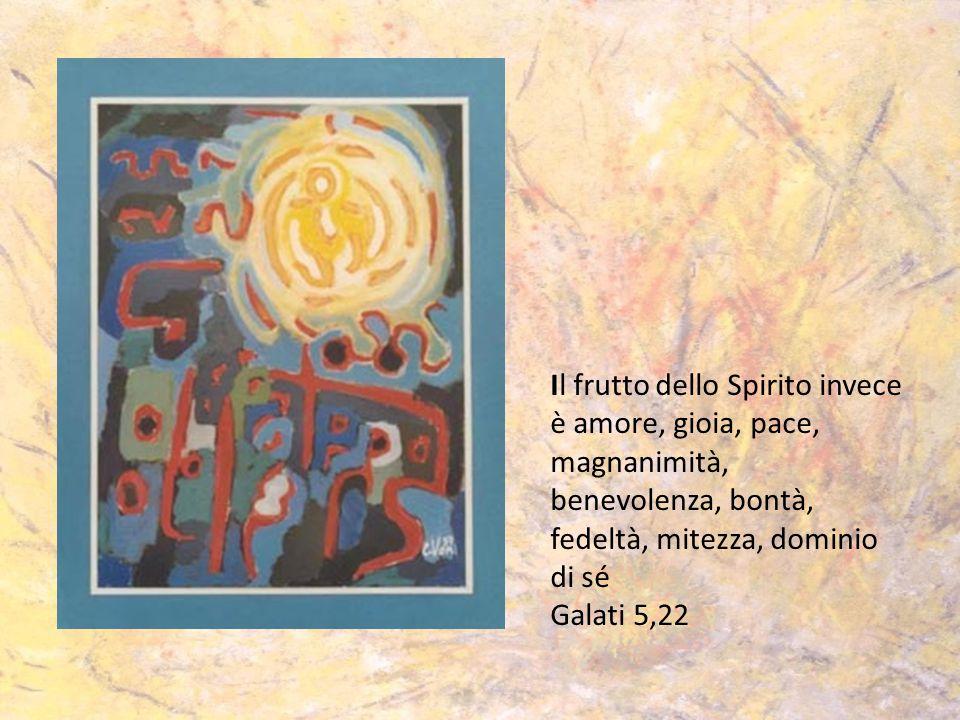 Il frutto dello Spirito invece è amore, gioia, pace, magnanimità, benevolenza, bontà, fedeltà, mitezza, dominio di sé