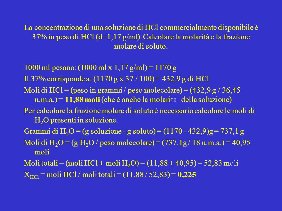 La concentrazione di una soluzione di HCl commercialmente disponibile è 37% in peso di HCl (d=1,17 g/ml). Calcolare la molarità e la frazione molare di soluto.