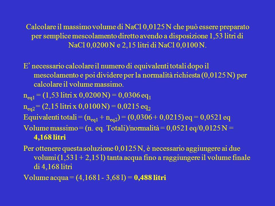 Calcolare il massimo volume di NaCl 0,0125 N che può essere preparato per semplice mescolamento diretto avendo a disposizione 1,53 litri di NaCl 0,0200 N e 2,15 litri di NaCl 0,0100 N.