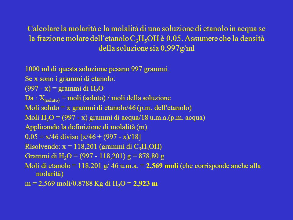 Calcolare la molarità e la molalità di una soluzione di etanolo in acqua se la frazione molare dell'etanolo C3H5OH è 0,05. Assumere che la densità della soluzione sia 0,997g/ml