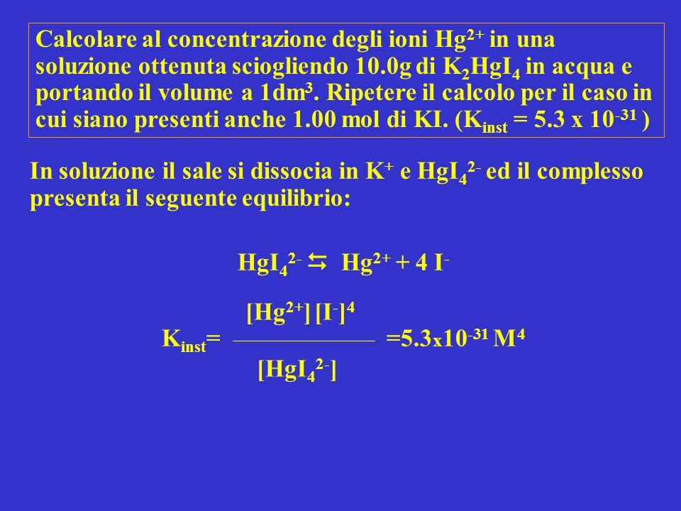 Calcolare al concentrazione degli ioni Hg2+ in una soluzione ottenuta sciogliendo 10.0g di K2HgI4 in acqua e portando il volume a 1dm3. Ripetere il calcolo per il caso in cui siano presenti anche 1.00 mol di KI. (Kinst = 5.3 x 10-31 )