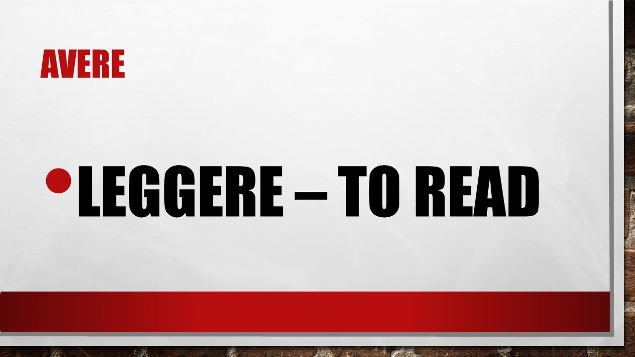 avere leggere – to read