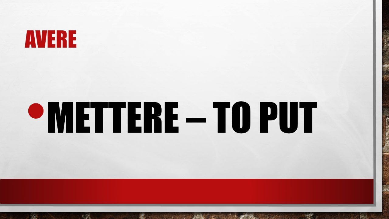 avere mettere – to put