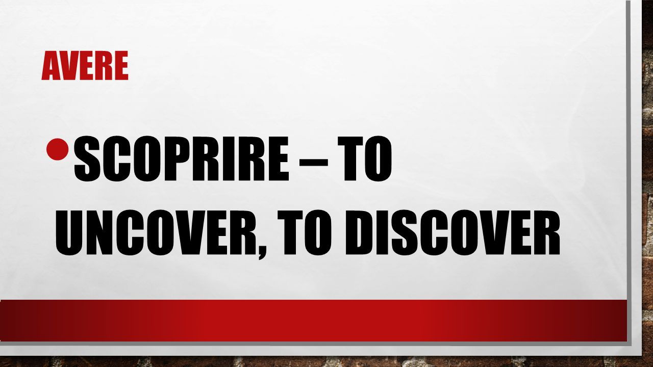 scoprire – to uncover, to discover