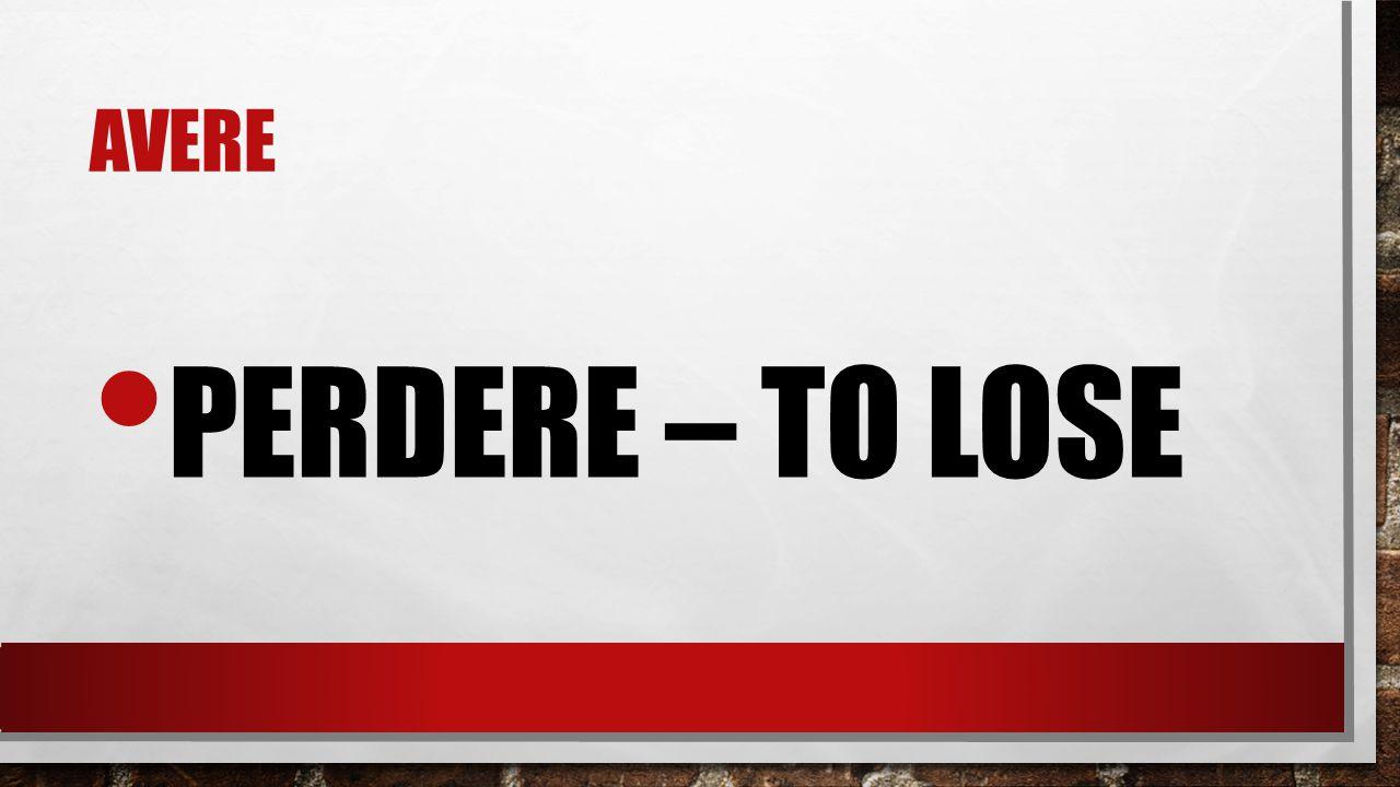 avere perdere – to lose