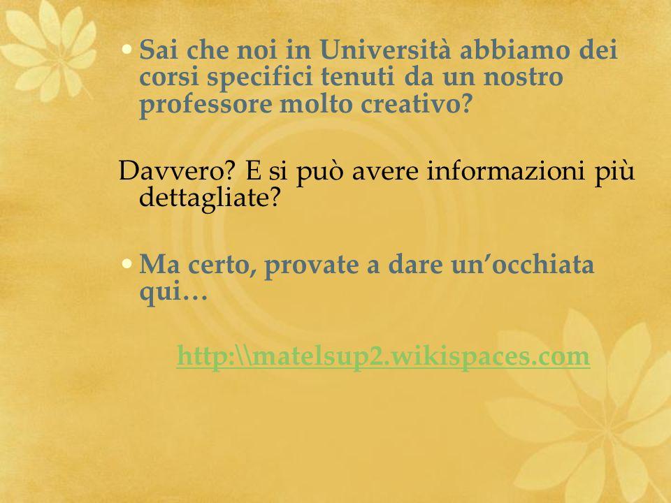 Sai che noi in Università abbiamo dei corsi specifici tenuti da un nostro professore molto creativo