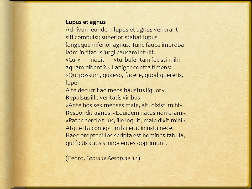 Lupus et agnus Ad rivum eundem lupus et agnus venerant. siti compulsi; superior stabat lupus. longeque inferior agnus. Tunc fauce improba.