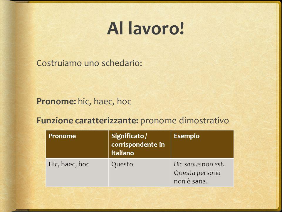 Al lavoro! Costruiamo uno schedario: Pronome: hic, haec, hoc Funzione caratterizzante: pronome dimostrativo