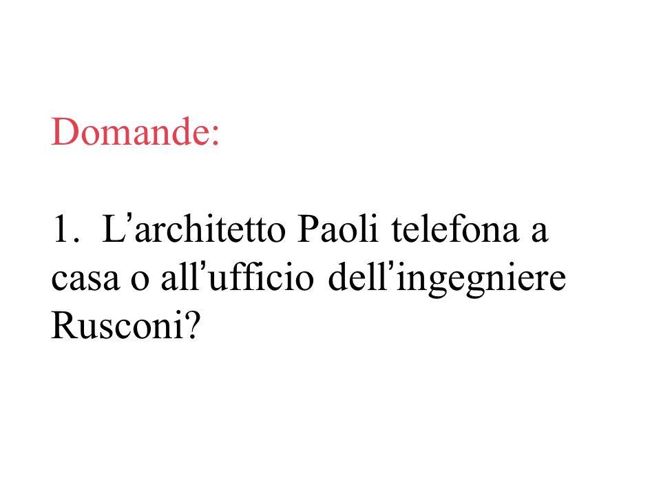 Domande: 1. L'architetto Paoli telefona a casa o all'ufficio dell'ingegniere Rusconi
