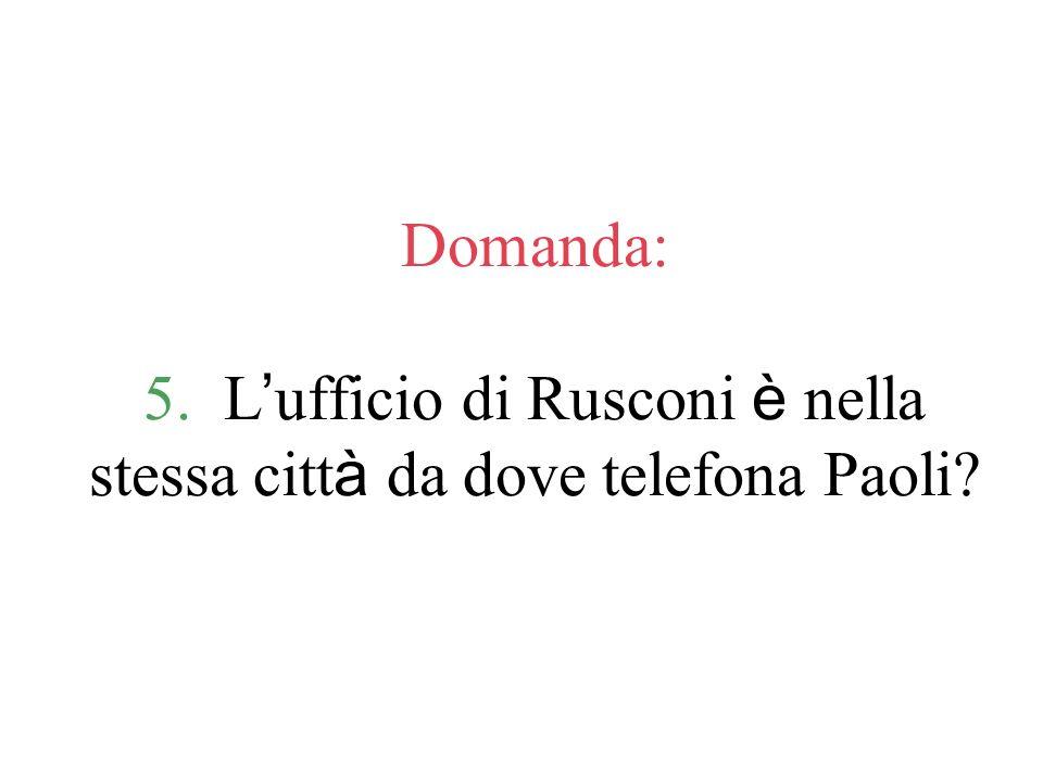 Domanda: 5. L'ufficio di Rusconi è nella stessa città da dove telefona Paoli