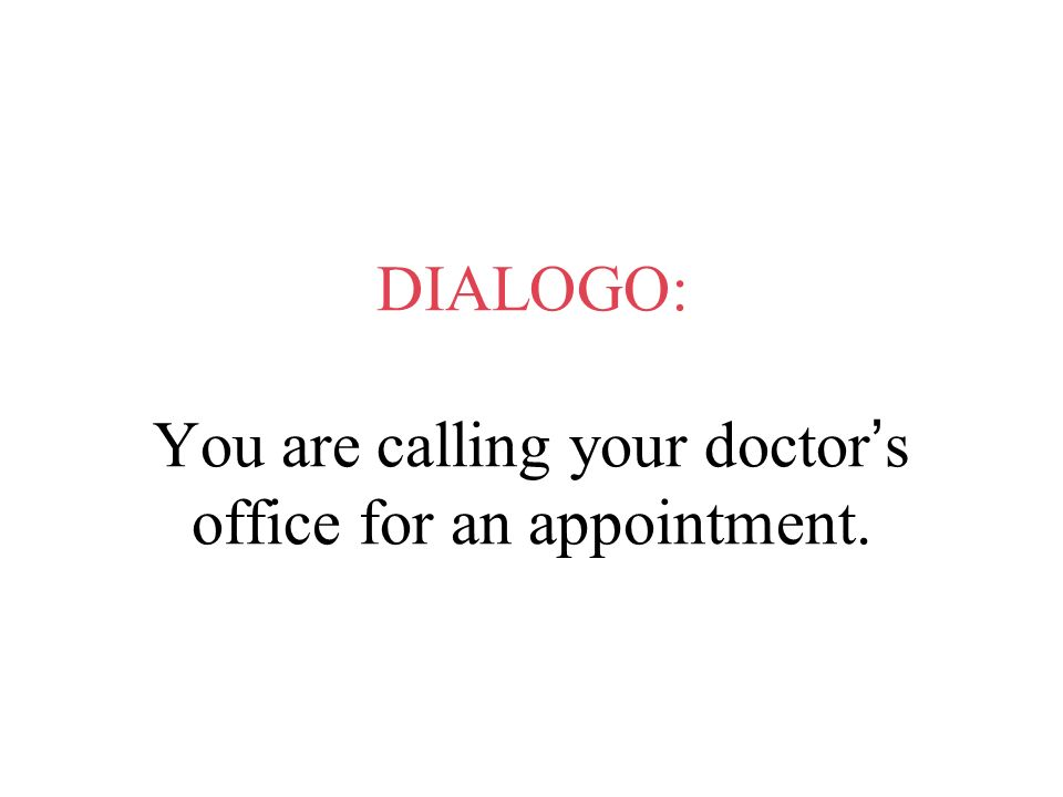 DIALOGO: You are calling your doctor's office for an appointment.