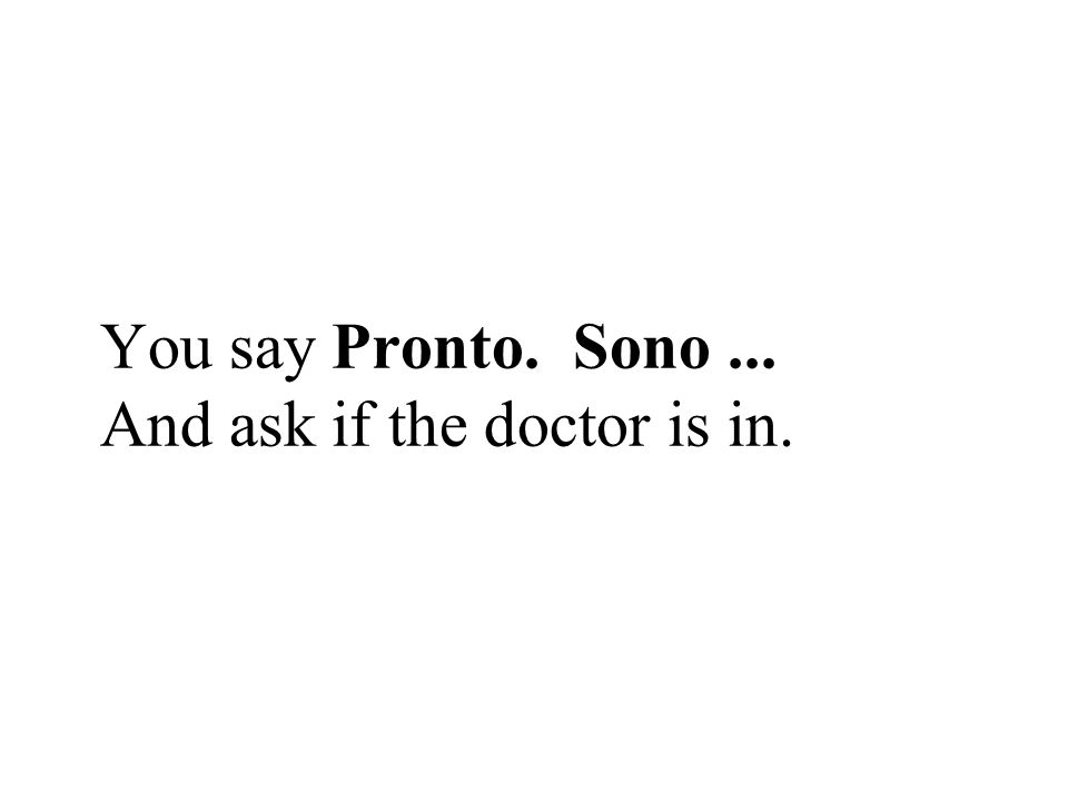 You say Pronto. Sono ... And ask if the doctor is in.