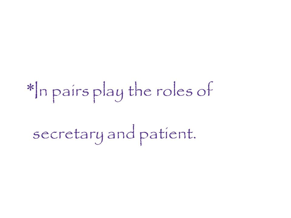 *In pairs play the roles of secretary and patient.