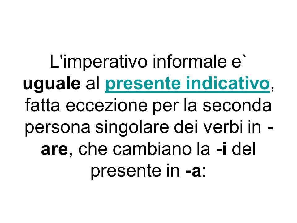 L imperativo informale e` uguale al presente indicativo, fatta eccezione per la seconda persona singolare dei verbi in -are, che cambiano la -i del presente in -a:
