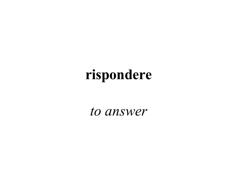 rispondere to answer