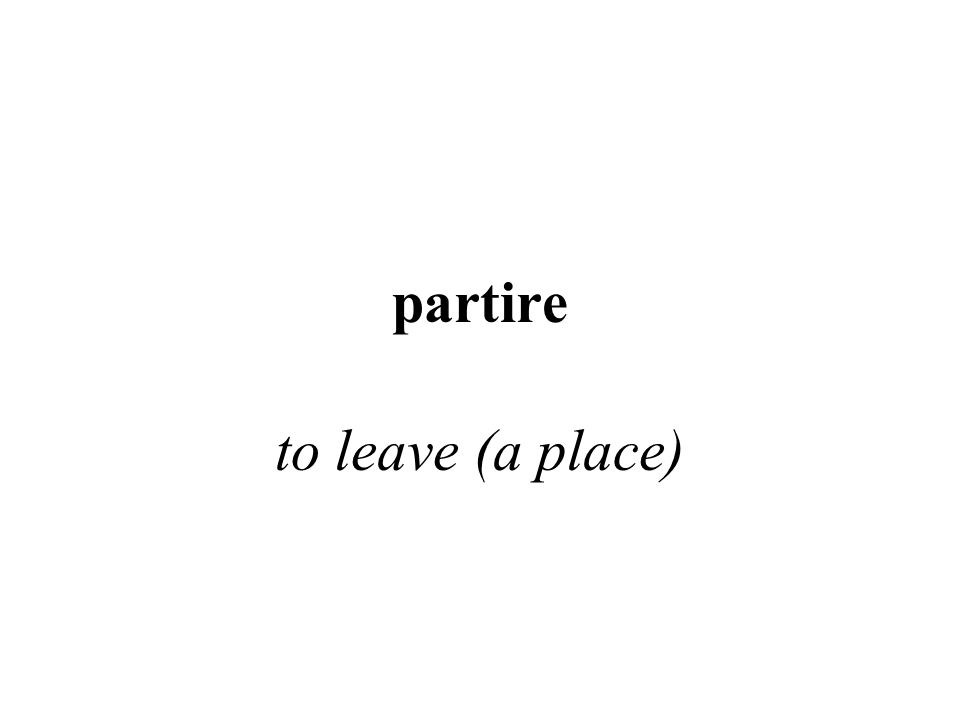 partire to leave (a place)