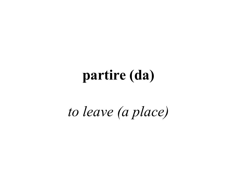 partire (da) to leave (a place)