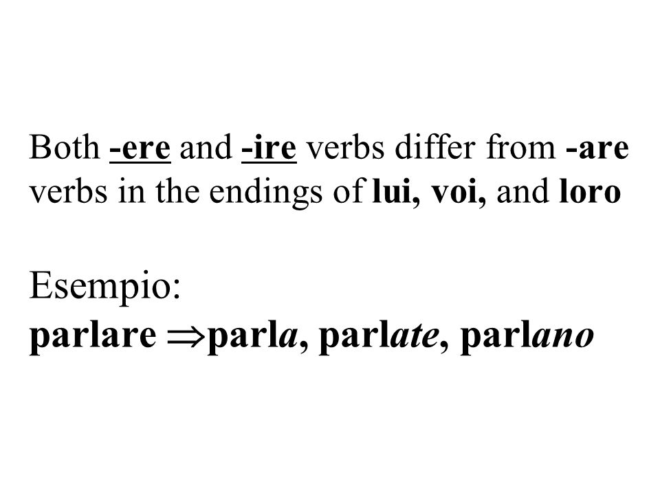 Both -ere and -ire verbs differ from -are verbs in the endings of lui, voi, and loro Esempio: parlare parla, parlate, parlano