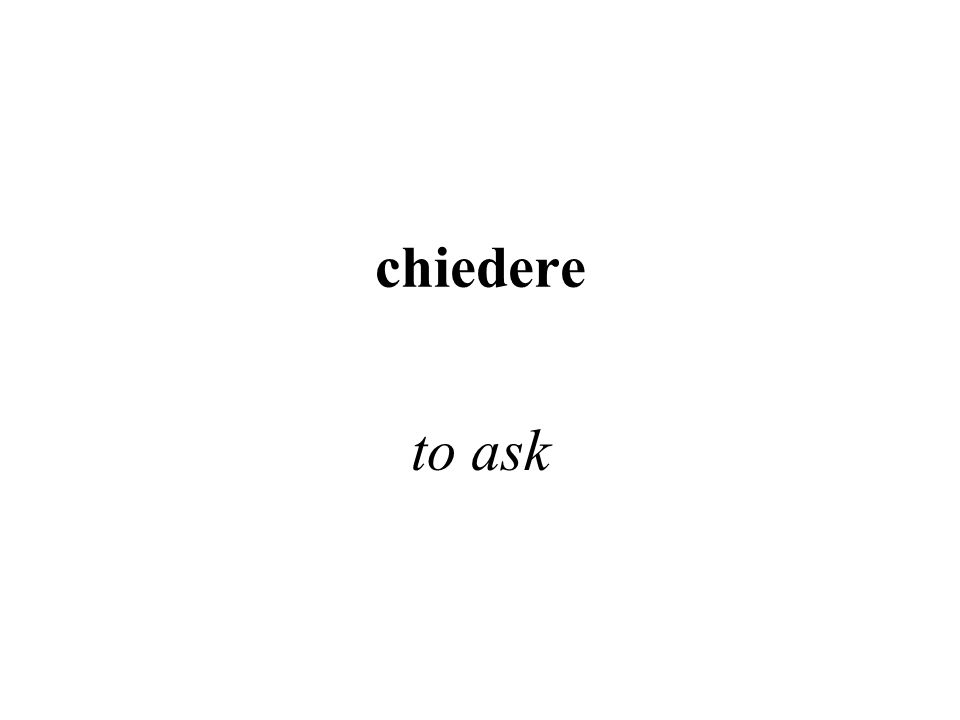 chiedere to ask