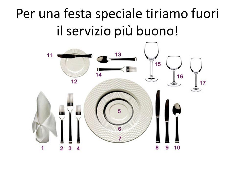 Per una festa speciale tiriamo fuori il servizio più buono!