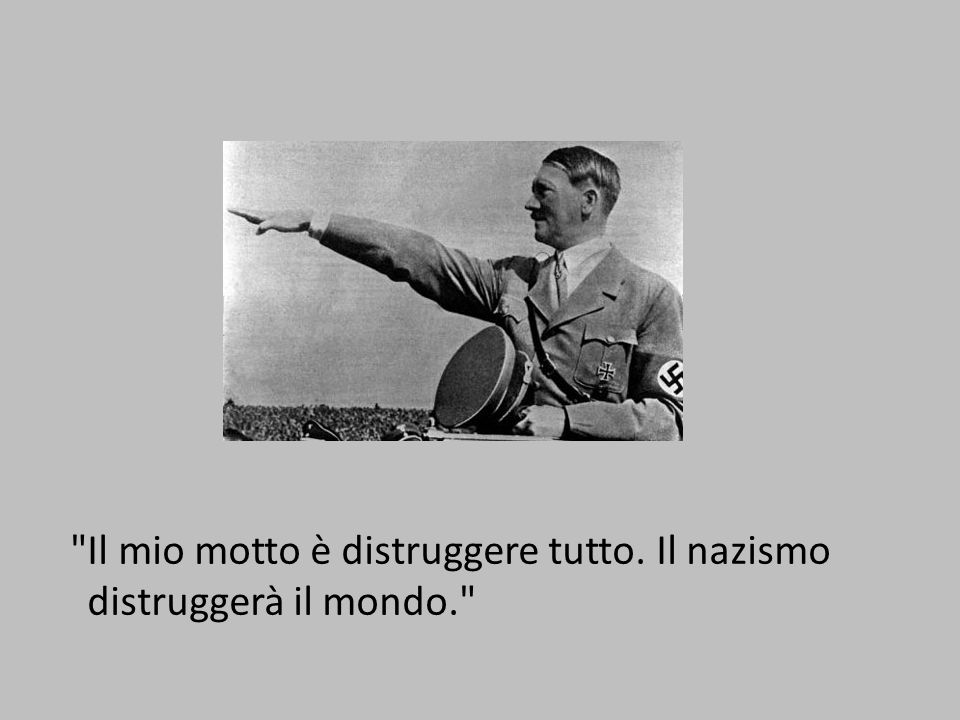 Il mio motto è distruggere tutto. Il nazismo distruggerà il mondo.