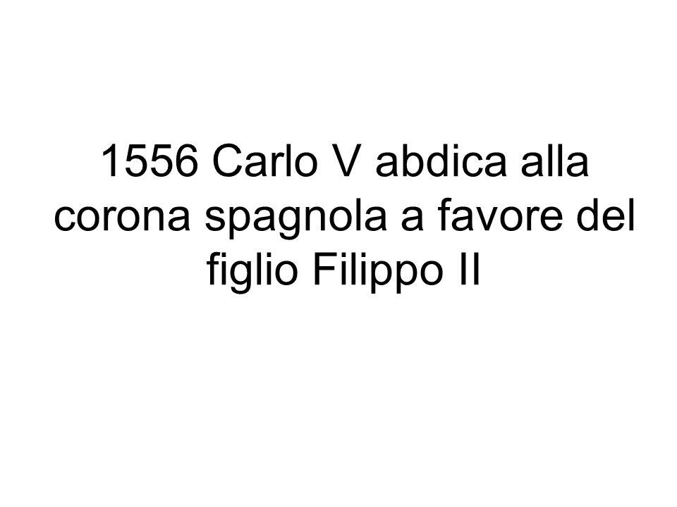 1556 Carlo V abdica alla corona spagnola a favore del figlio Filippo II