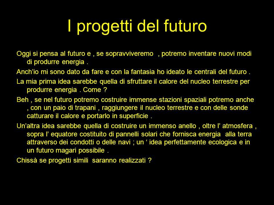 I progetti del futuro Oggi si pensa al futuro e , se sopravviveremo , potremo inventare nuovi modi di produrre energia .