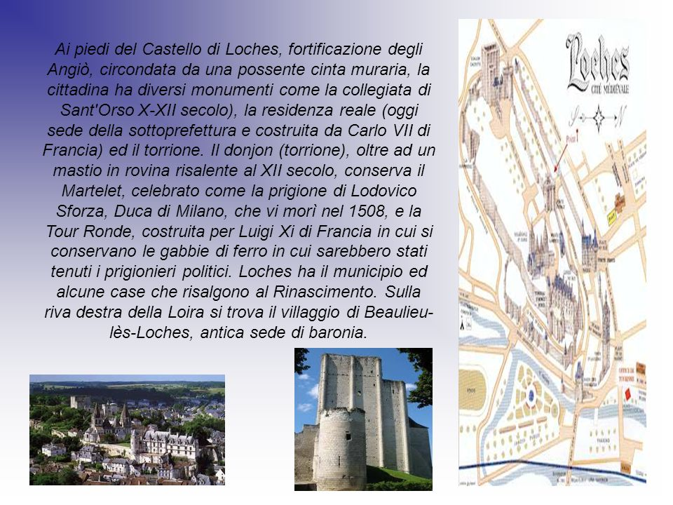 Ai piedi del Castello di Loches, fortificazione degli Angiò, circondata da una possente cinta muraria, la cittadina ha diversi monumenti come la collegiata di Sant Orso X-XII secolo), la residenza reale (oggi sede della sottoprefettura e costruita da Carlo VII di Francia) ed il torrione.