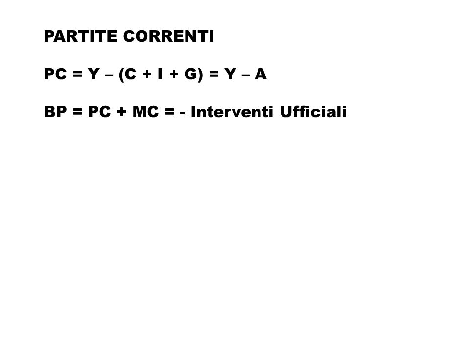PARTITE CORRENTI PC = Y – (C + I + G) = Y – A BP = PC + MC = - Interventi Ufficiali