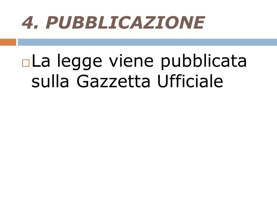 4. PUBBLICAZIONE La legge viene pubblicata sulla Gazzetta Ufficiale