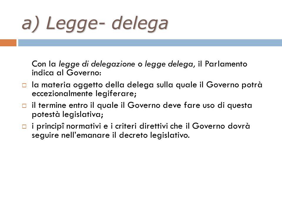 a) Legge- delega Con la legge di delegazione o legge delega, il Parlamento indica al Governo: