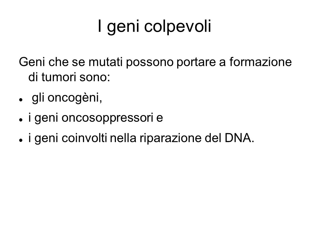 I geni colpevoli Geni che se mutati possono portare a formazione di tumori sono: gli oncogèni, i geni oncosoppressori e.