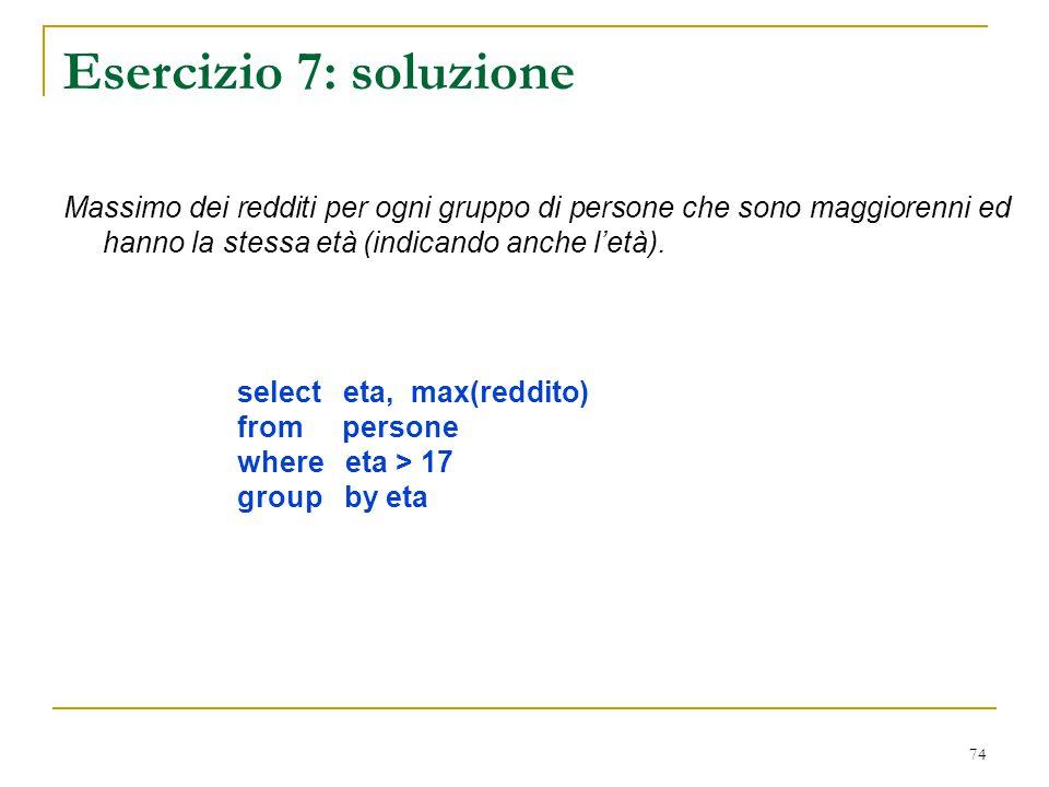 Esercizio 7: soluzione Massimo dei redditi per ogni gruppo di persone che sono maggiorenni ed hanno la stessa età (indicando anche l'età).