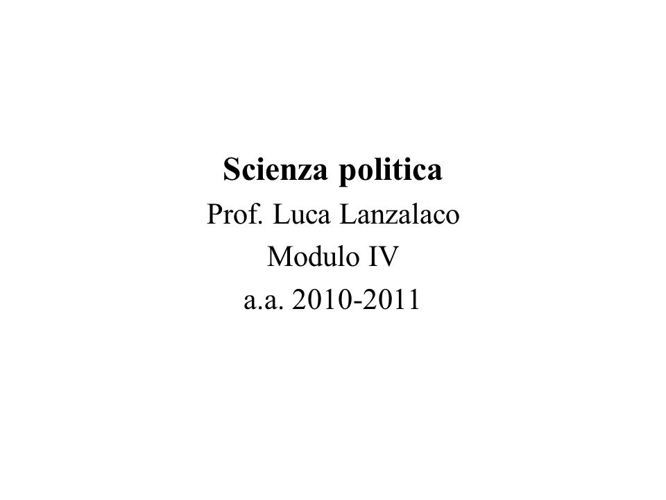 Scienza politica Prof. Luca Lanzalaco Modulo IV a.a. 2010-2011